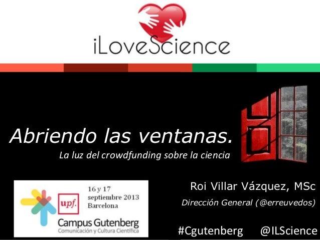 Abriendo las ventanas.  La luz del crowdfunding sobre la ciencia  Roi Villar Vázquez, MSc  Dirección General (@erreuvedos)...