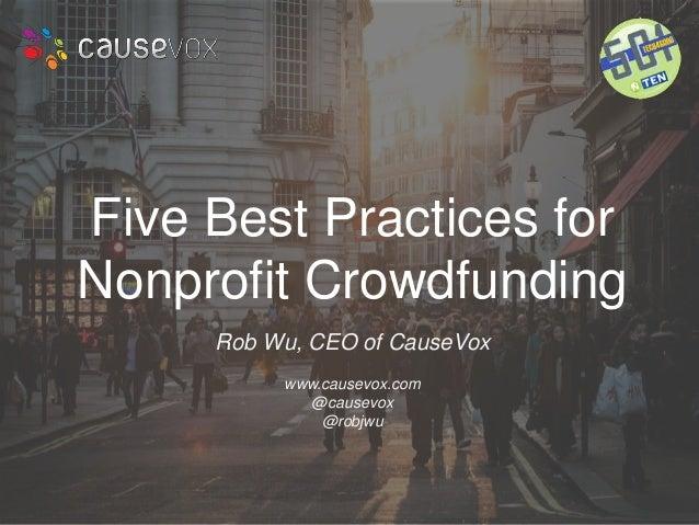 Five Best Practices for  Nonprofit Crowdfunding  Rob Wu, CEO of CauseVox  www.causevox.com  @causevox  @robjwu