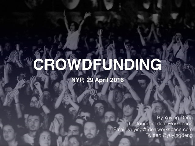 NYP, 29 April 2016 CROWDFUNDING By Yuying Deng Co-founder Ideal Workspace Email: yuying@idealworkspace.com Twitter: @yuyin...