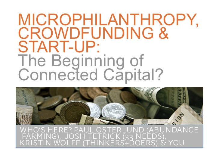 MICROPHILANTHROPY, CROWDFUNDING & START-UP:The Beginning of Connected Capital? <br />WHO'S HERE? PAUL OSTERLUND(ABUNDANCE ...