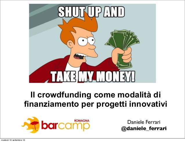 Il crowdfunding come modalità di finanziamento per progetti innovativi Daniele Ferrari @daniele_ferrari martedì 10 settemb...