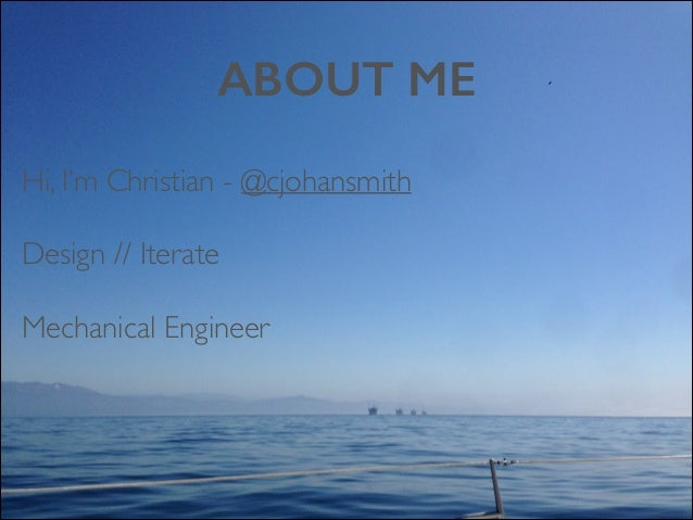 ABOUT ME Hi, I'm Christian - @cjohansmith  Design // Iterate   Mechanical Engineer