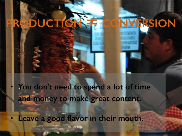 PRODUCTION ≠ CONVERSION  •  You don't need to spend a lot of time and money to make great content.  •  Leave a good flavor ...