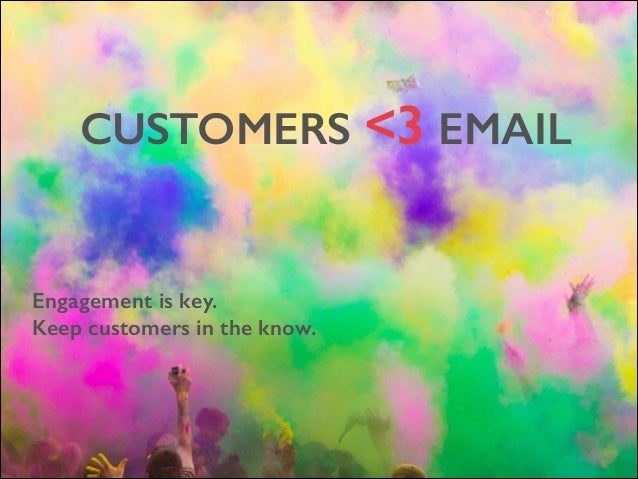 CUSTOMERS <3 EMAIL  Engagement is key. Keep customers in the know.
