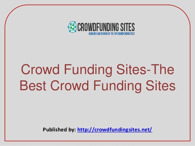 Crowd Funding Sites-The Best Crowd Funding Sites Published by: http://crowdfundingsites.net/