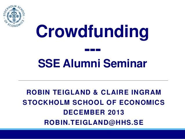 Crowdfunding --SSE Alumni Seminar ROBIN TEIGLAND & CLAIRE INGRAM STOCKHOLM SCHOOL OF ECONOMICS DECEMBER 2013 ROBIN.TEIGLAN...