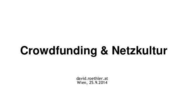 Crowdfunding & Netzkultur  david.roethler.at  Wien, 25.9.2014