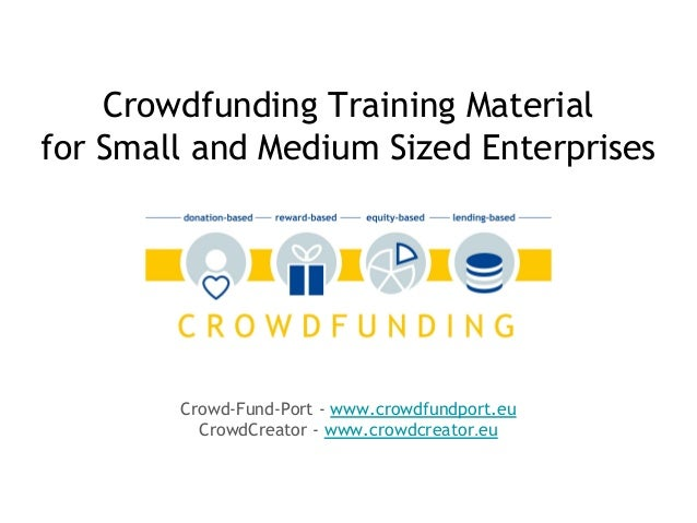 Crowd-Fund-Port - www.crowdfundport.eu CrowdCreator - www.crowdcreator.eu Crowdfunding Training Material for Small and Med...