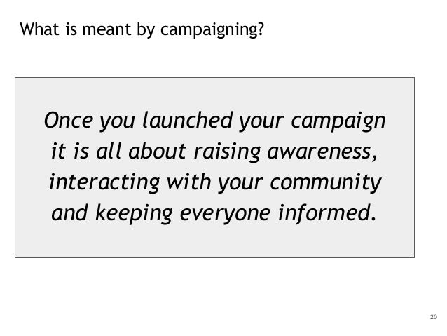 What is meant by campaigning? 20 Once you launched your campaign it is all about raising awareness, interacting with your ...