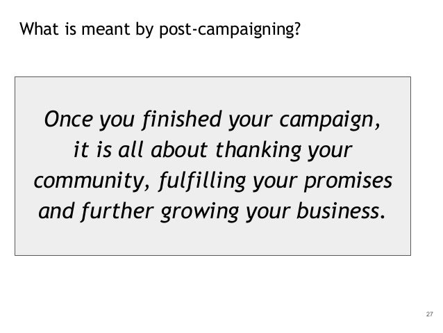 What is meant by post-campaigning? 27 Once you finished your campaign, it is all about thanking your community, fulfilling...