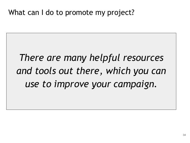 What can I do to promote my project? 34 There are many helpful resources and tools out there, which you can use to improve...