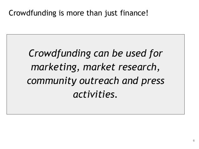 Crowdfunding is more than just finance! 6 Crowdfunding can be used for marketing, market research, community outreach and ...