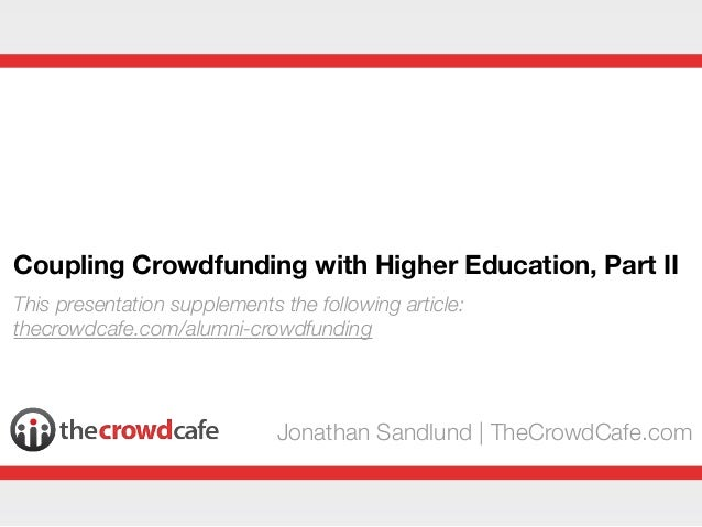 Coupling Crowdfunding with Higher Education, Part IIJonathan Sandlund   TheCrowdCafe.comThis presentation supplements the ...
