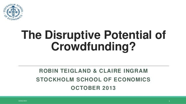 The Disruptive Potential of Crowdfunding? ROBIN TEIGLAND & CLAIRE INGRAM  STOCKHOLM SCHOOL OF ECONOMICS OCTOBER 2013 10/16...
