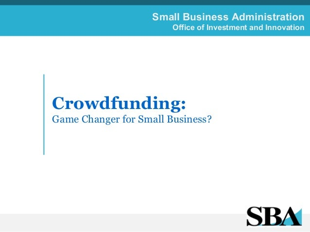 Small Business Administration Office of Investment and Innovation  Crowdfunding: Game Changer for Small Business? 	     	 ...