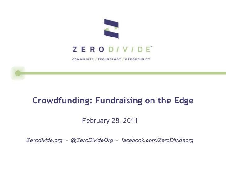 Crowdfunding: Fundraising on the Edge February 28, 2011 Zerodivide.org  -  @ZeroDivideOrg  -  facebook.com/ZeroDivideorg