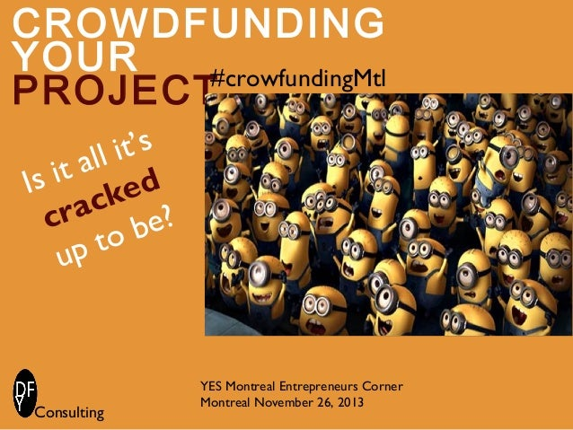 CROWDFUNDING YOUR #crowfundingMtl PROJECT it's all s it ked I ac e? cr ob pt u  Consulting  YES Montreal Entrepreneurs Cor...