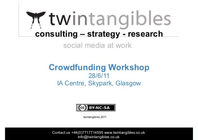 Contact us +44(0)7717714595 www.twintangibles.co.uk info@twintangibles.co.uk Crowdfunding Workshop 28/6/11 IA Centre, Skyp...