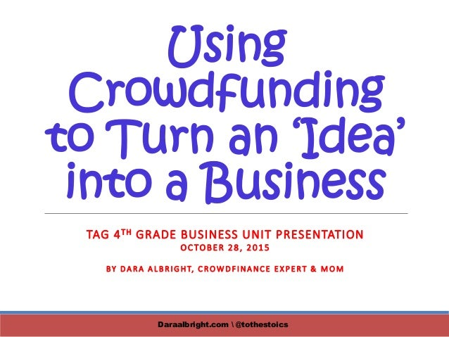 Using Crowdfunding to Turn an 'Idea' into a Business TAG 4TH GRADE BUSINESS UNIT PRESENTATION OCTOBER 28, 2015 BY DARA ALB...