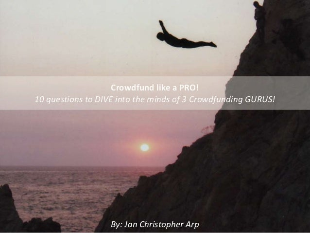 Crowdfund like a PRO! 10 questions to DIVE into the minds of 3 Crowdfunding GURUS! By: Jan Christopher Arp