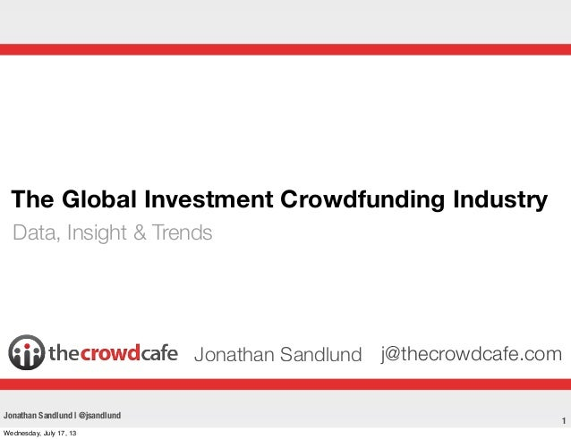 1 The Global Investment Crowdfunding Industry Data, Insight & Trends Jonathan Sandlund j@thecrowdcafe.com Jonathan Sandlun...