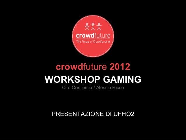 crowdfuture 2012WORKSHOP GAMING   Ciro Continisio / Alessio Ricco PRESENTAZIONE DI UFHO2