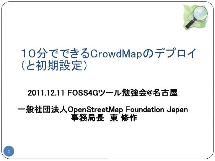 10分でできるCrowdMapのデプロイ    (と初期設定)      2011.12.11 FOSS4Gツール勉強会@名古屋    一般社団法人OpenStreetMap Foundation Japan          事務局長 東 修作1
