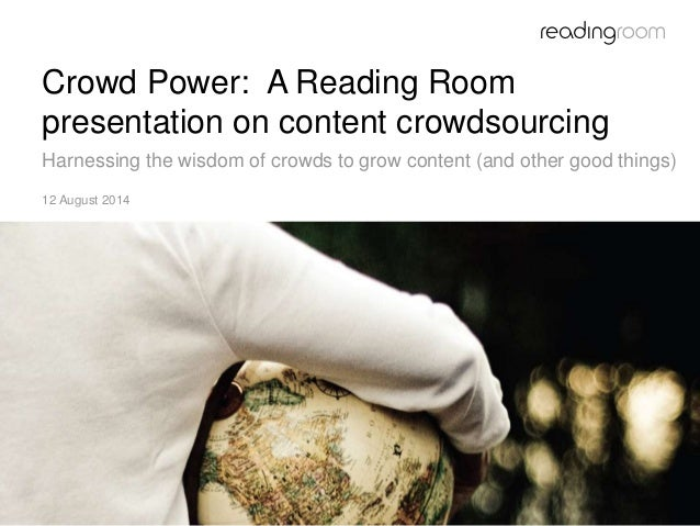 Crowd Power: A Reading Room presentation on content crowdsourcing Harnessing the wisdom of crowds to grow content (and oth...