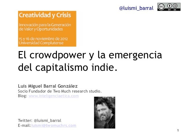 @luismi_barralEl crowdpower y la emergenciadel capitalismo indie.Luis Miguel Barral GonzálezSocio Fundador de Two Much res...