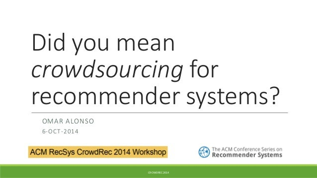 Did you mean crowdsourcingfor recommender systems?  OMAR ALONSO  6-OCT-2014  CROWDREC 2014