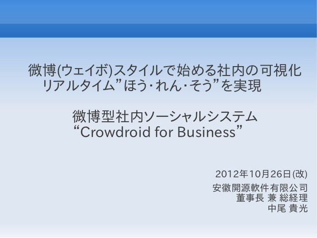 """微博(ウェイボ)スタイルで始める社内の可視化 リアルタイム""""ほう・れん・そう""""を実現     微博型社内ソーシャルシステム     """"Crowdroid for Business""""                       2012年10月2..."""