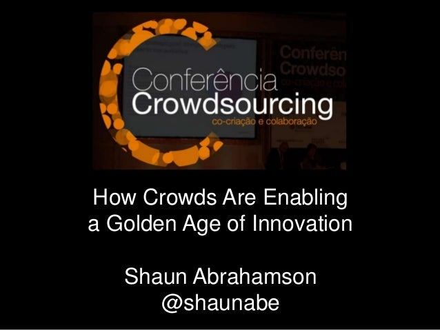 How Crowds Are Enabling a Golden Age of Innovation Shaun Abrahamson @shaunabe