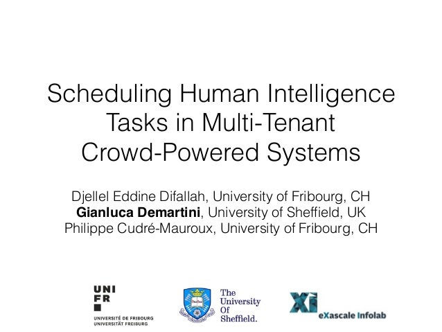 Scheduling Human Intelligence Tasks in Multi-Tenant Crowd-Powered Systems Djellel Eddine Difallah, University of Fribourg,...