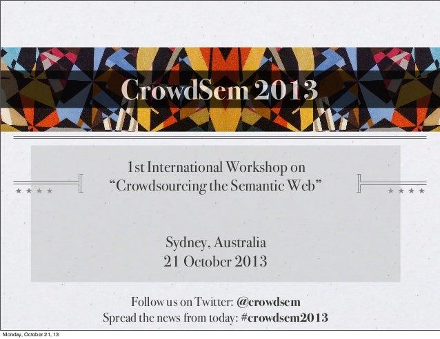 "CrowdSem 2013 1st International Workshop on ""Crowdsourcing the Semantic Web"" Sydney, Australia 21 October 2013 Follow us o..."