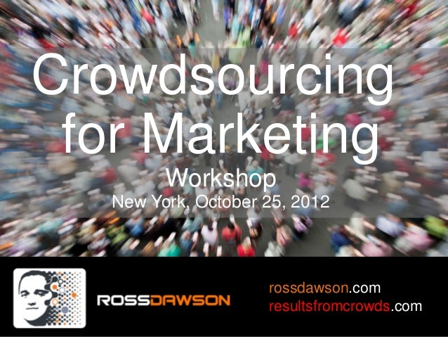 Crowdsourcing for Marketing         Workshop   New York, October 25, 2012                     rossdawson.com              ...