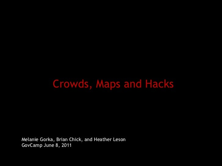 Crowds, Maps and Hacks Melanie Gorka, Brian Chick, and Heather Leson GovCamp June 8, 2011