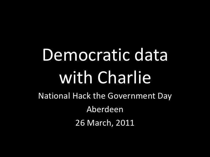 Democratic datawith Charlie<br />National Hack the Government Day<br />Aberdeen<br />26 March, 2011<br />