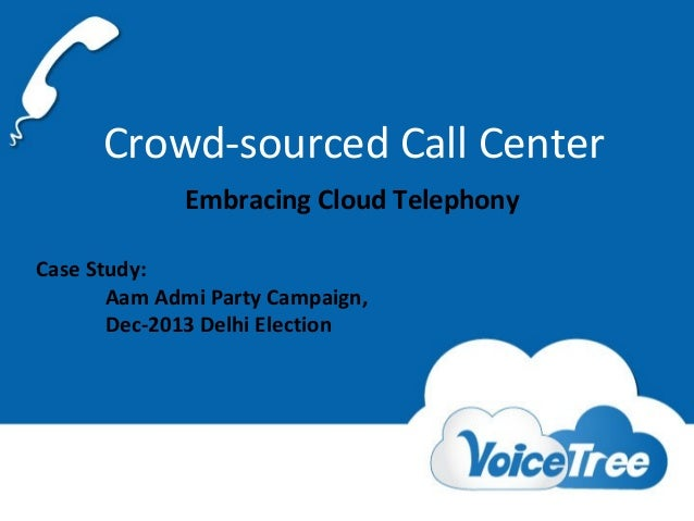 Crowd-sourced Call Center Embracing Cloud Telephony Case Study: Aam Admi Party Campaign, Dec-2013 Delhi Election