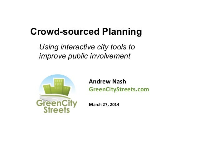Crowd-sourced Planning Andrew	   Nash	    GreenCityStreets.com	    	    March	   27,	   2014	    	    Using interactive ci...