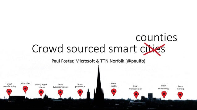 Crowd sourced smart cities Paul Foster, Microsoft & TTN Norfolk (@paulfo) counties Smart manufacturing Smart government Sm...
