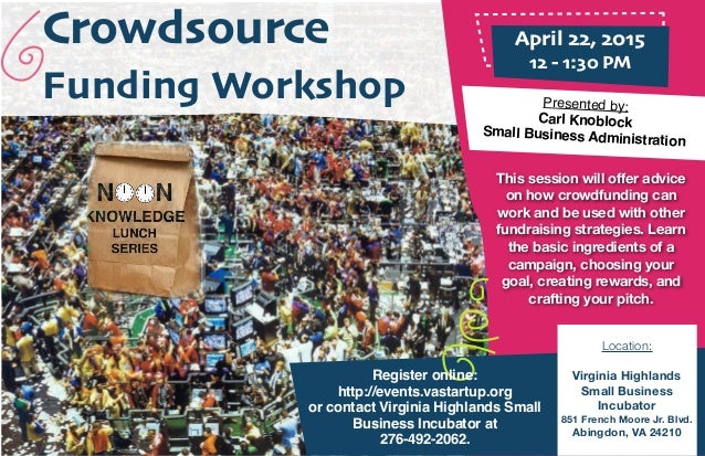 Crowdsource Funding Workshop April 22, 2015 12 - 1:30 PM Presented by: Carl Knoblock Small Business Administration This se...