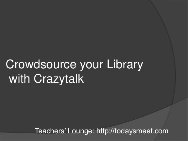 Crowdsource your Library with Crazytalk Teachers' Lounge: http://todaysmeet.com