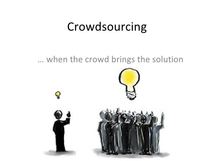 Crowdsourcing …  when the crowd brings the solution