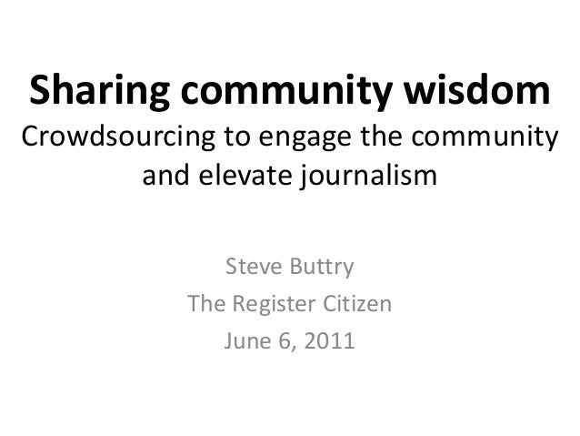 Sharing community wisdom Crowdsourcing to engage the community and elevate journalism Steve Buttry The Register Citizen Ju...