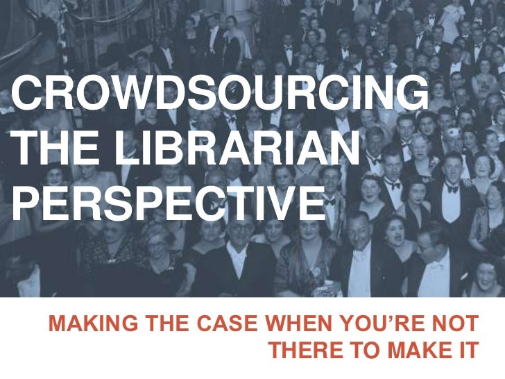 CROWDSOURCINGTHE LIBRARIANPERSPECTIVE MAKING THE CASE WHEN YOU'RE NOT                 THERE TO MAKE IT