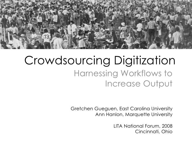 Crowdsourcing Digitization Harnessing Workflows to Increase Output Gretchen Gueguen, East Carolina University Ann Hanlon, ...