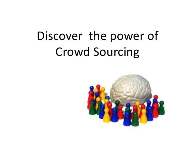 Discover the power of   Crowd Sourcing