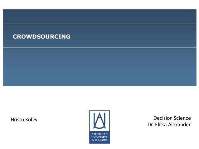 CROWDSOURCING  Hristo Kolev  Decision Science Dr. Elitsa Alexander