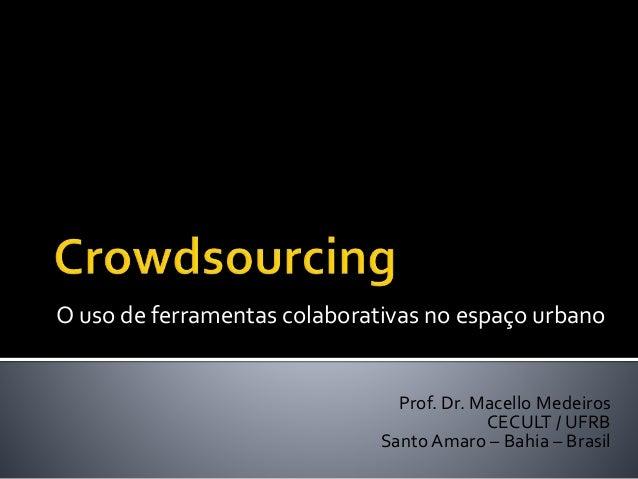 O uso de ferramentas colaborativas no espaço urbano  Prof. Dr. Macello Medeiros  CECULT / UFRB  Santo Amaro – Bahia – Bras...
