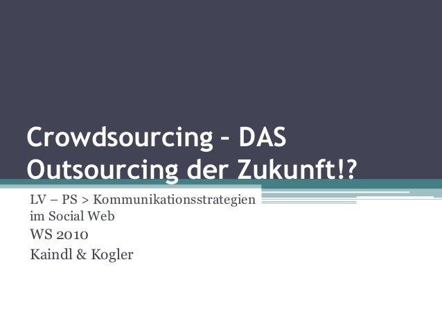Crowdsourcing – DAS Outsourcing der Zukunft!? LV – PS > Kommunikationsstrategien im Social Web WS 2010 Kaindl & Kogler